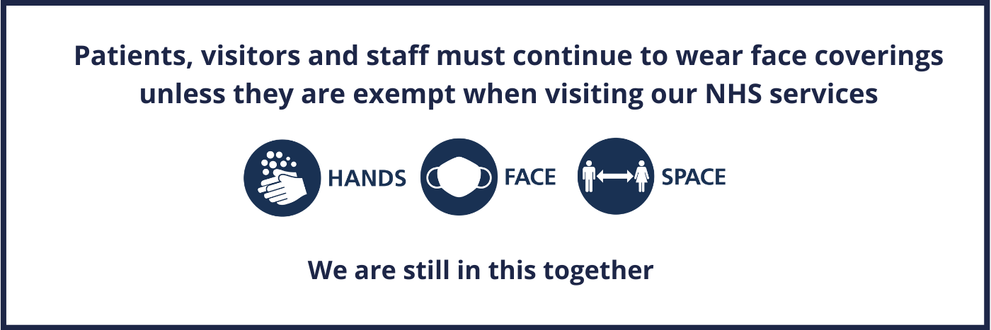 Patients, visitors and staff must continue to wear face coverings unless they are exempt when visiting our NHS services